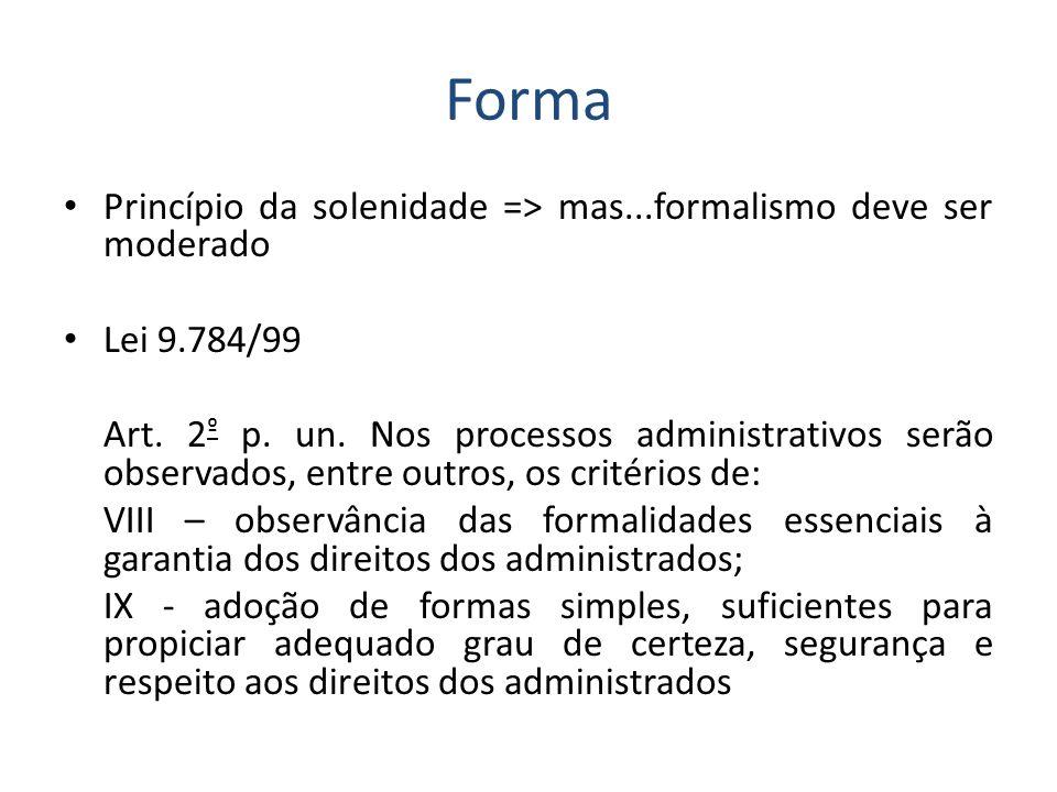 Forma Princípio da solenidade => mas...formalismo deve ser moderado Lei 9.784/99 Art. 2 º p. un. Nos processos administrativos serão observados, entre