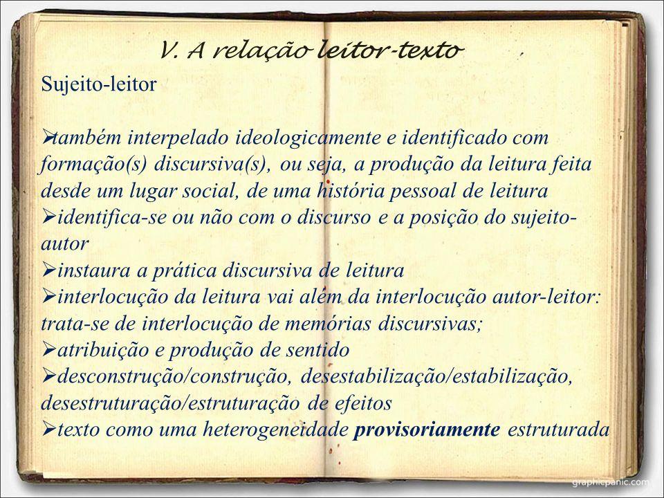 V. A relação leitor-texto Sujeito-leitor também interpelado ideologicamente e identificado com formação(s) discursiva(s), ou seja, a produção da leitu