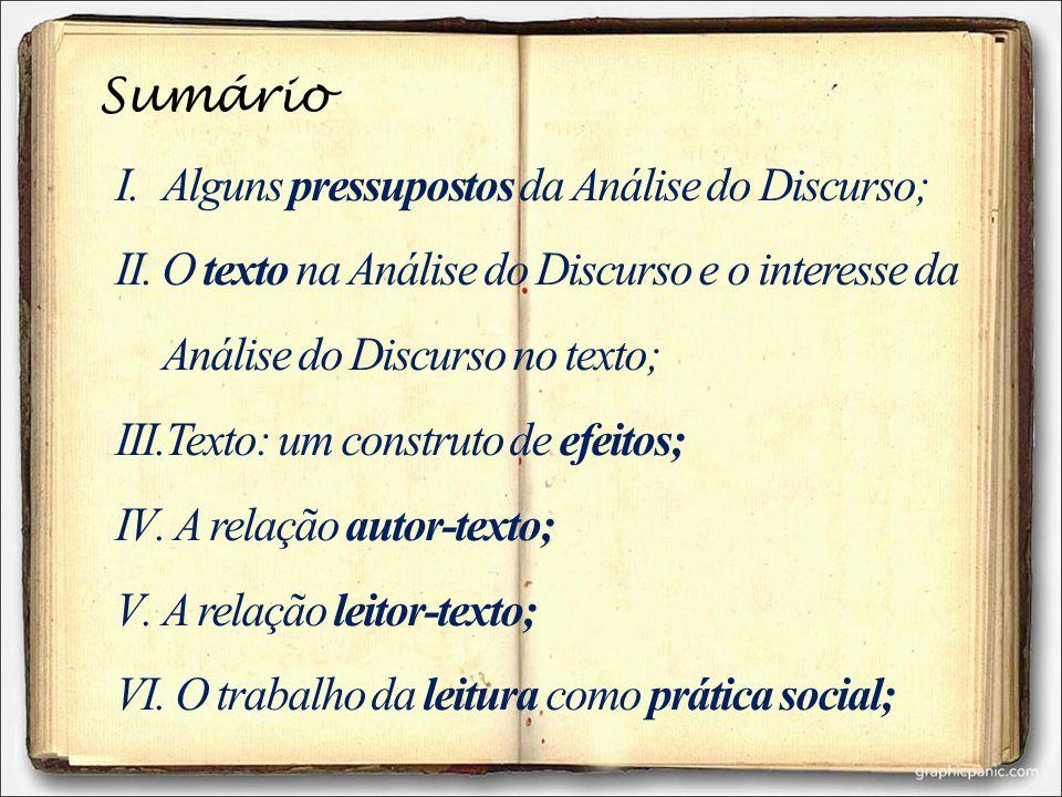 Sumário I.Alguns pressupostos da Análise do Discurso; II.O texto na Análise do Discurso e o interesse da Análise do Discurso no texto; III.Texto: um c