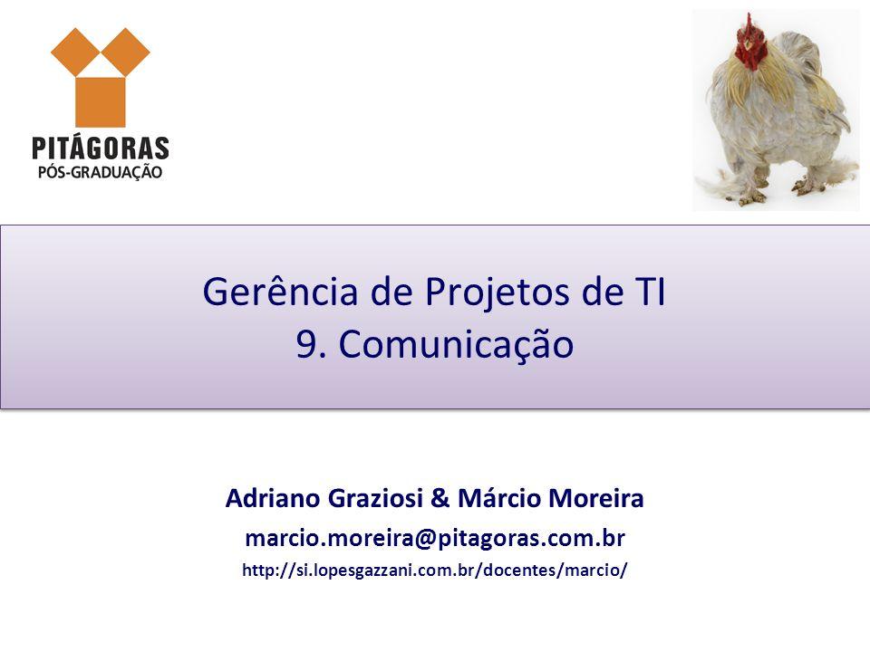Gerência de Projetos de TI 9. Comunicação Adriano Graziosi & Márcio Moreira marcio.moreira@pitagoras.com.br http://si.lopesgazzani.com.br/docentes/mar
