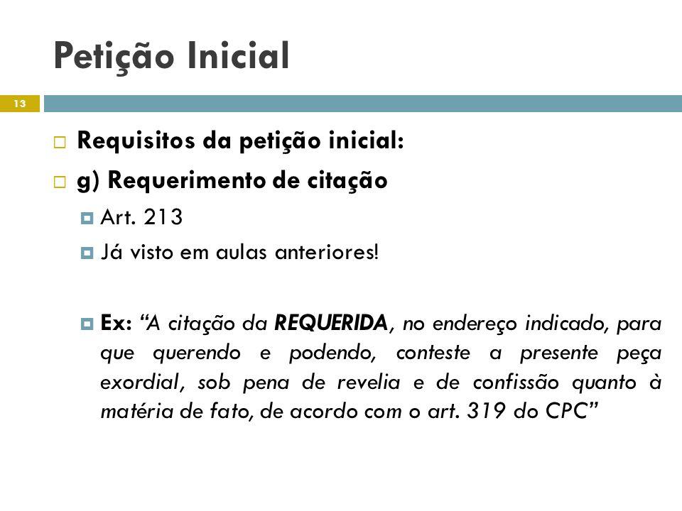 Petição Inicial Requisitos da petição inicial: g) Requerimento de citação Art. 213 Já visto em aulas anteriores! Ex: A citação da REQUERIDA, no endere