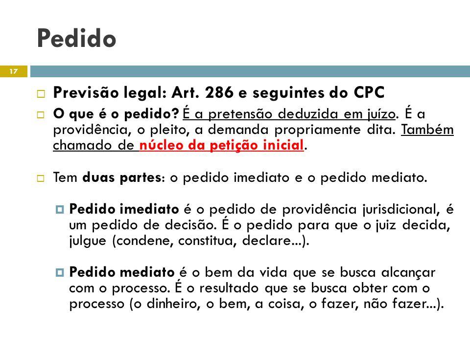 Pedido Previsão legal: Art. 286 e seguintes do CPC O que é o pedido? É a pretensão deduzida em juízo. É a providência, o pleito, a demanda propriament