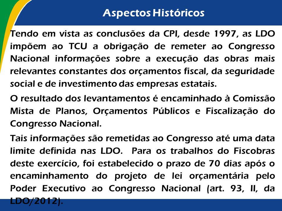 Aspectos Históricos Tendo em vista as conclusões da CPI, desde 1997, as LDO impõem ao TCU a obrigação de remeter ao Congresso Nacional informações sobre a execução das obras mais relevantes constantes dos orçamentos fiscal, da seguridade social e de investimento das empresas estatais.