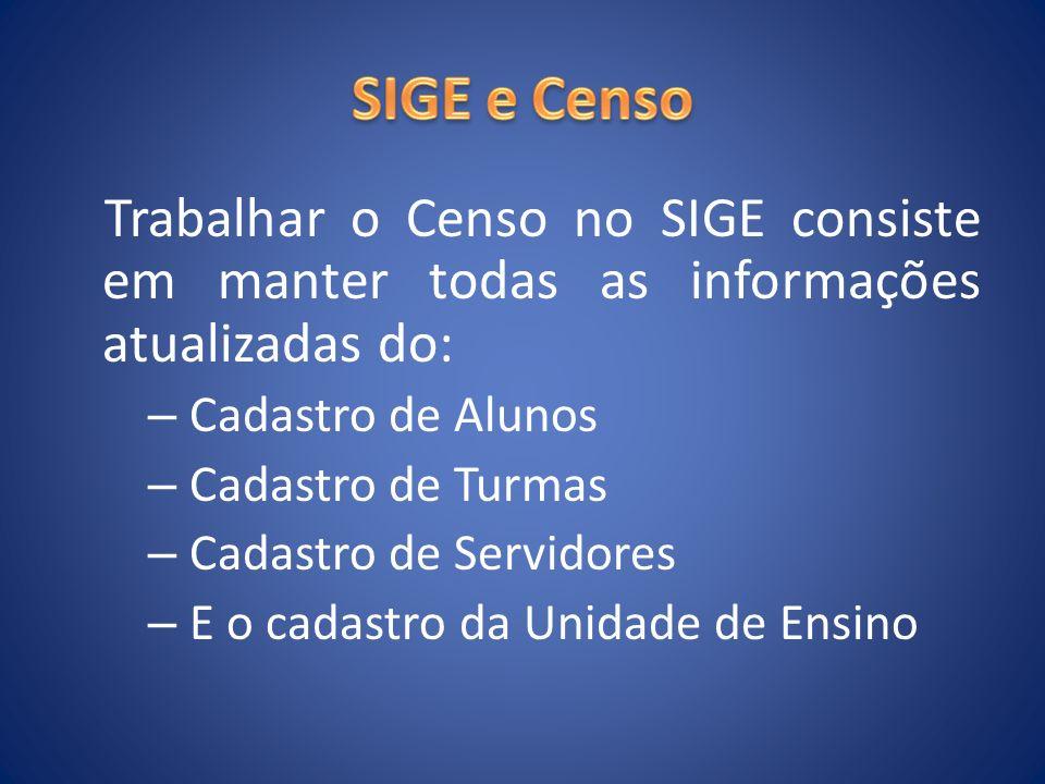 Trabalhar o Censo no SIGE consiste em manter todas as informações atualizadas do: – Cadastro de Alunos – Cadastro de Turmas – Cadastro de Servidores –