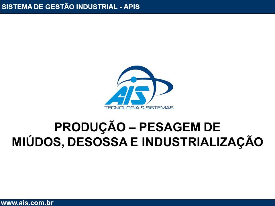 SISTEMA DE GESTÃO INDUSTRIAL - APIS www.ais.com.br PRODUÇÃO – PESAGEM DE MIÚDOS, DESOSSA E INDUSTRIALIZAÇÃO