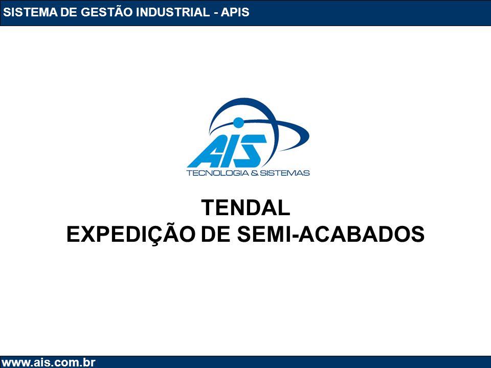 SISTEMA DE GESTÃO INDUSTRIAL - APIS www.ais.com.br TENDAL EXPEDIÇÃO DE SEMI-ACABADOS