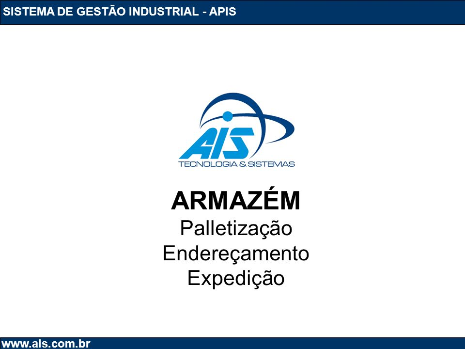 SISTEMA DE GESTÃO INDUSTRIAL - APIS www.ais.com.br ARMAZÉM Palletização Endereçamento Expedição