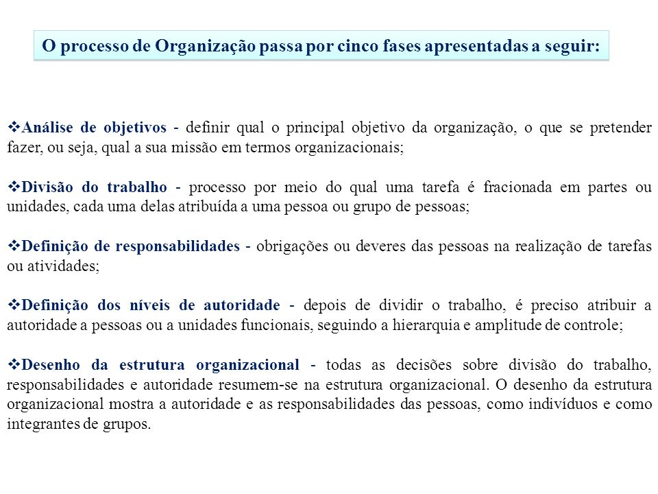 Análise de objetivos - definir qual o principal objetivo da organização, o que se pretender fazer, ou seja, qual a sua missão em termos organizacionais; Divisão do trabalho - processo por meio do qual uma tarefa é fracionada em partes ou unidades, cada uma delas atribuída a uma pessoa ou grupo de pessoas; Definição de responsabilidades - obrigações ou deveres das pessoas na realização de tarefas ou atividades; Definição dos níveis de autoridade - depois de dividir o trabalho, é preciso atribuir a autoridade a pessoas ou a unidades funcionais, seguindo a hierarquia e amplitude de controle; Desenho da estrutura organizacional - todas as decisões sobre divisão do trabalho, responsabilidades e autoridade resumem-se na estrutura organizacional.