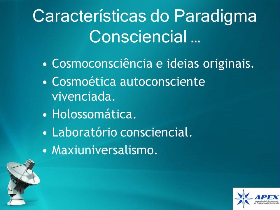 Características do Paradigma Consciencial … Cosmoconsciência e ideias originais. Cosmoética autoconsciente vivenciada. Holossomática. Laboratório cons