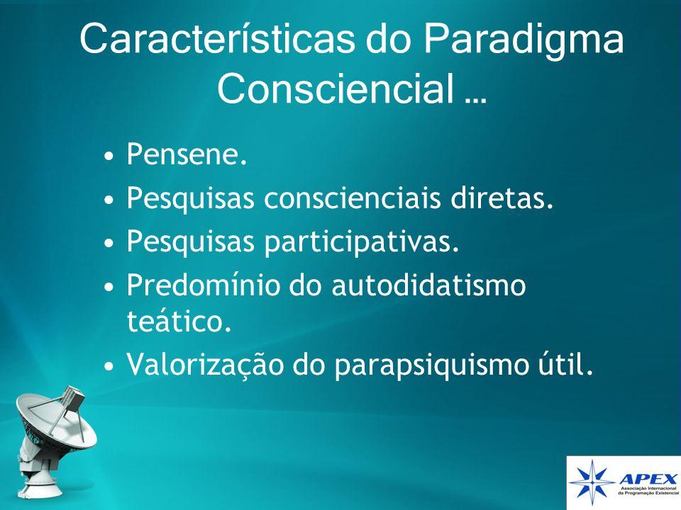 Características do Paradigma Consciencial … Pensene. Pesquisas conscienciais diretas. Pesquisas participativas. Predomínio do autodidatismo teático. V