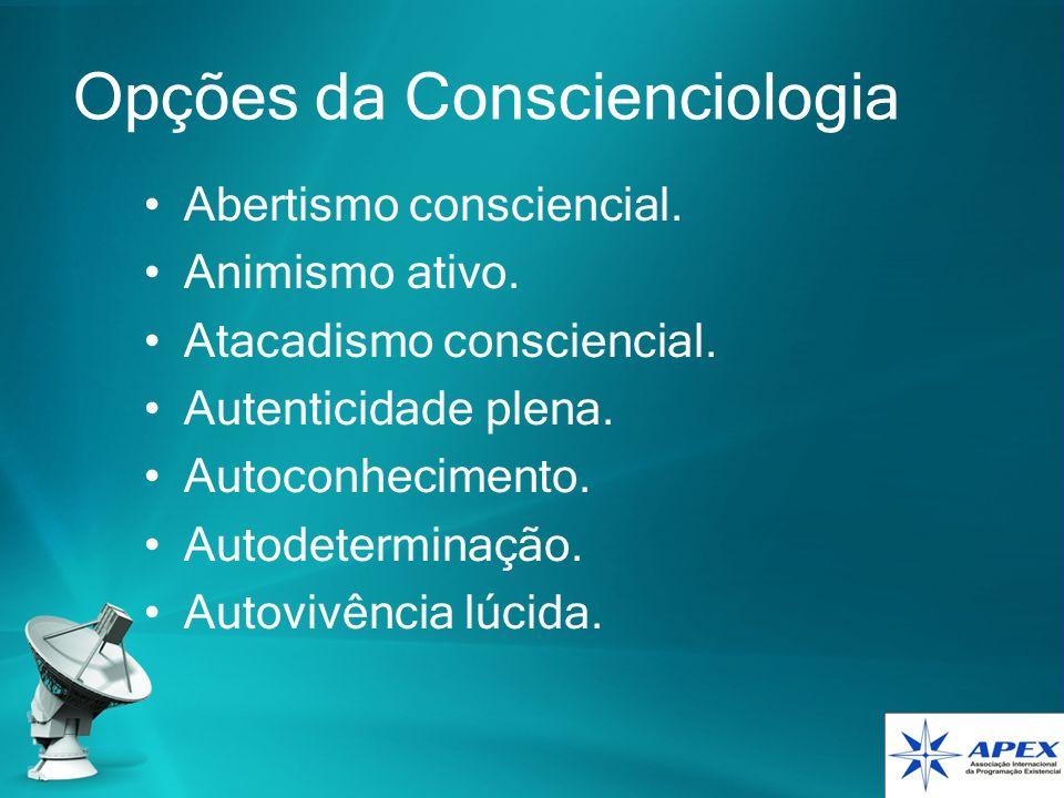 Opções da Conscienciologia Abertismo consciencial. Animismo ativo. Atacadismo consciencial. Autenticidade plena. Autoconhecimento. Autodeterminação. A