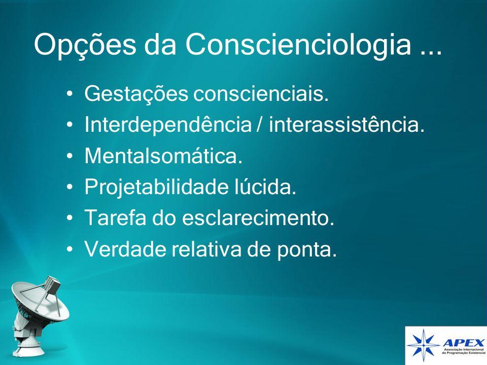 Opções da Conscienciologia... Gestações conscienciais. Interdependência / interassistência. Mentalsomática. Projetabilidade lúcida. Tarefa do esclarec