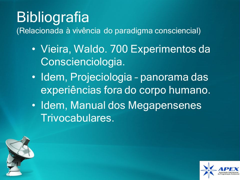 Bibliografia (Relacionada à vivência do paradigma consciencial) Vieira, Waldo. 700 Experimentos da Conscienciologia. Idem, Projeciologia – panorama da