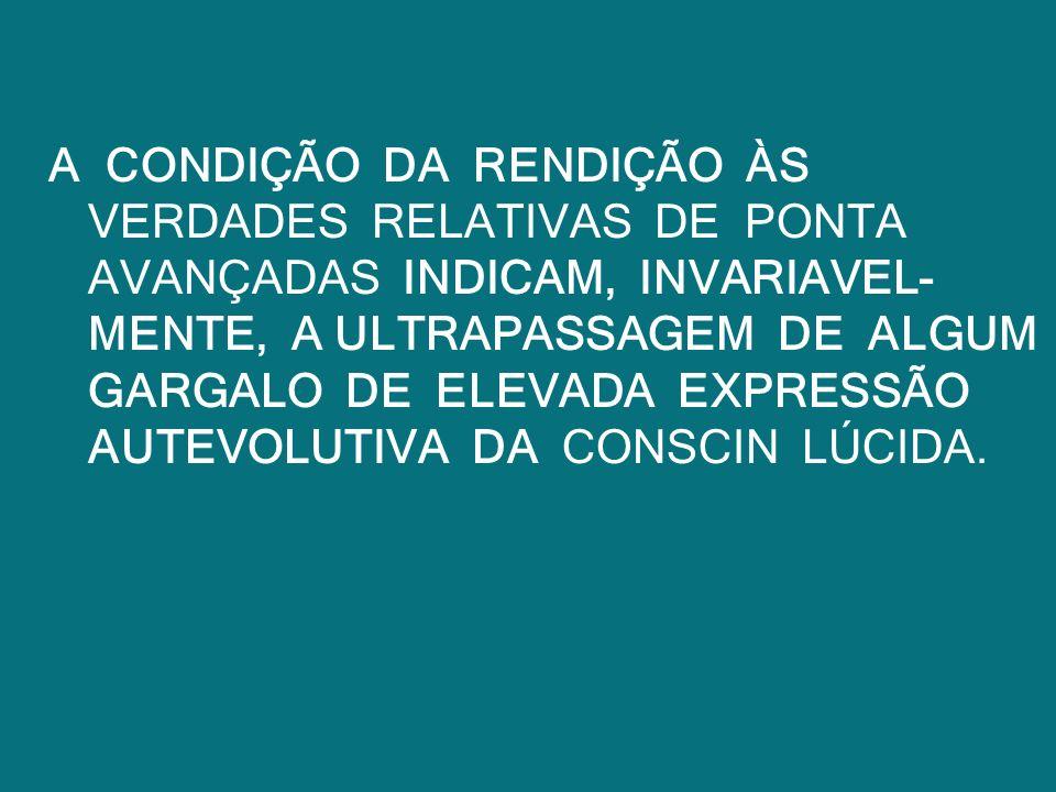 A CONDIÇÃO DA RENDIÇÃO ÀS VERDADES RELATIVAS DE PONTA AVANÇADAS INDICAM, INVARIAVEL- MENTE, A ULTRAPASSAGEM DE ALGUM GARGALO DE ELEVADA EXPRESSÃO AUTE