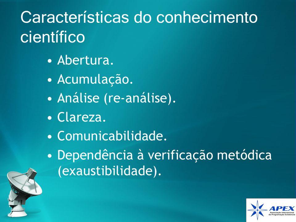 Características do conhecimento científico Abertura. Acumulação. Análise (re-análise). Clareza. Comunicabilidade. Dependência à verificação metódica (