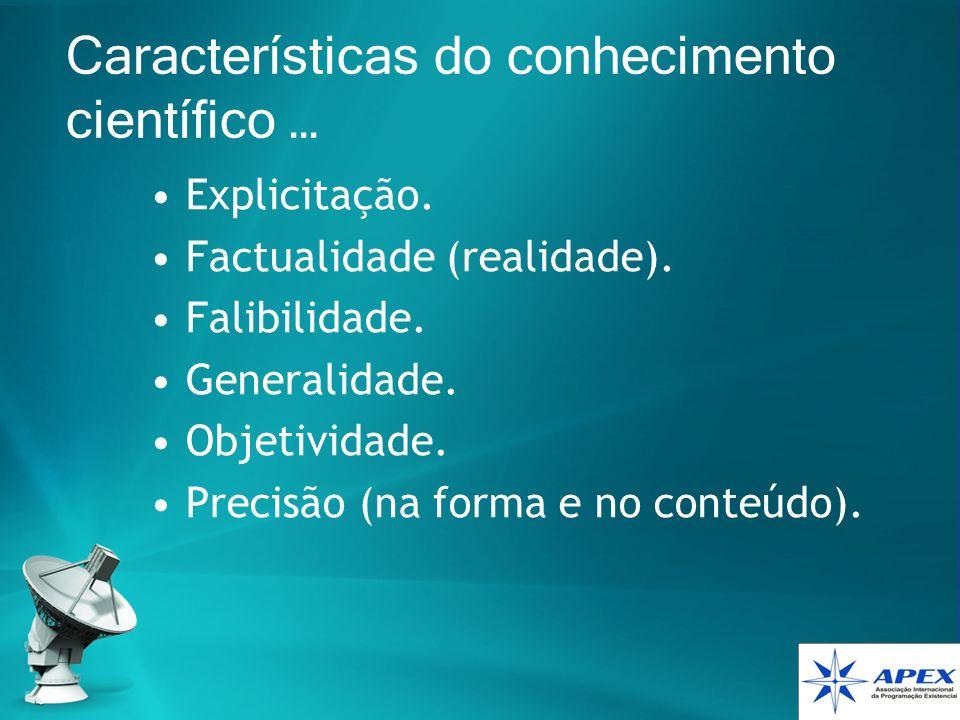 Características do conhecimento científico … Explicitação. Factualidade (realidade). Falibilidade. Generalidade. Objetividade. Precisão (na forma e no