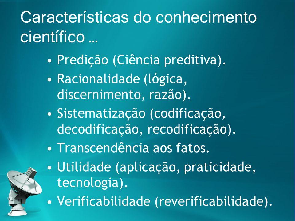 Características do conhecimento científico … Predição (Ciência preditiva). Racionalidade (lógica, discernimento, razão). Sistematização (codificação,