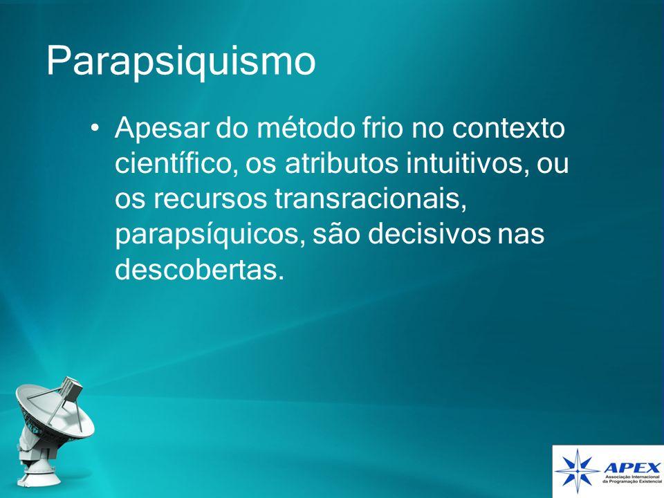Parapsiquismo Apesar do método frio no contexto científico, os atributos intuitivos, ou os recursos transracionais, parapsíquicos, são decisivos nas d
