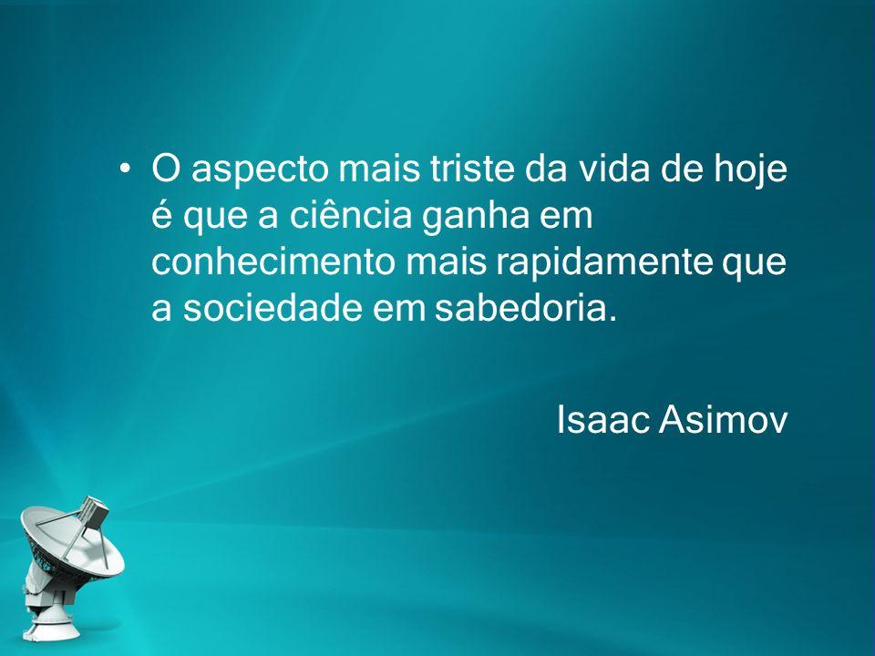 O aspecto mais triste da vida de hoje é que a ciência ganha em conhecimento mais rapidamente que a sociedade em sabedoria. Isaac Asimov