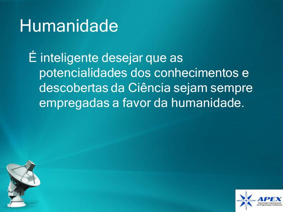 Humanidade É inteligente desejar que as potencialidades dos conhecimentos e descobertas da Ciência sejam sempre empregadas a favor da humanidade.