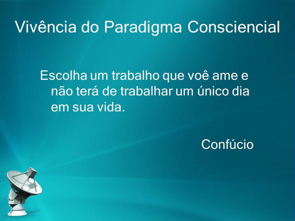 Vivência do Paradigma Consciencial Escolha um trabalho que voê ame e não terá de trabalhar um único dia em sua vida. Confúcio