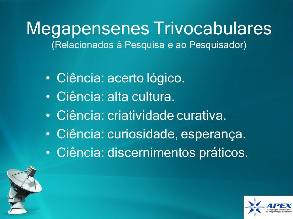 Megapensenes Trivocabulares (Relacionados à Pesquisa e ao Pesquisador) Ciência: acerto lógico. Ciência: alta cultura. Ciência: criatividade curativa.