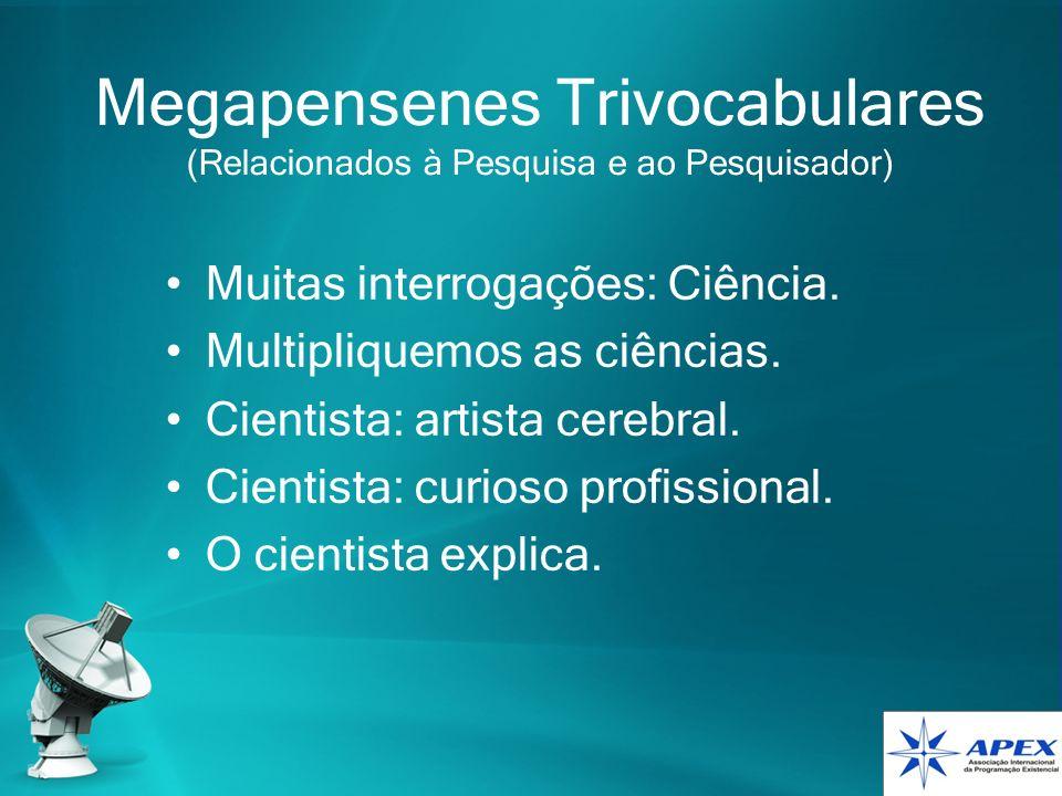 Megapensenes Trivocabulares (Relacionados à Pesquisa e ao Pesquisador) Muitas interrogações: Ciência. Multipliquemos as ciências. Cientista: artista c