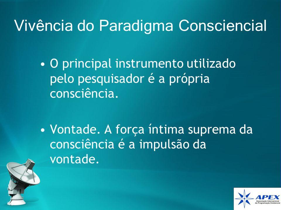 Vivência do Paradigma Consciencial O principal instrumento utilizado pelo pesquisador é a própria consciência. Vontade. A força íntima suprema da cons