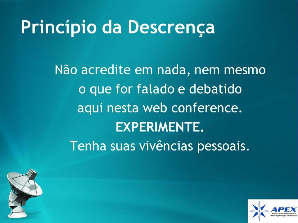 Princípio da Descrença Não acredite em nada, nem mesmo o que for falado e debatido aqui nesta web conference. EXPERIMENTE. Tenha suas vivências pessoa
