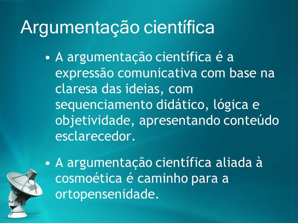 Argumentação científica A argumentação científica é a expressão comunicativa com base na claresa das ideias, com sequenciamento didático, lógica e obj