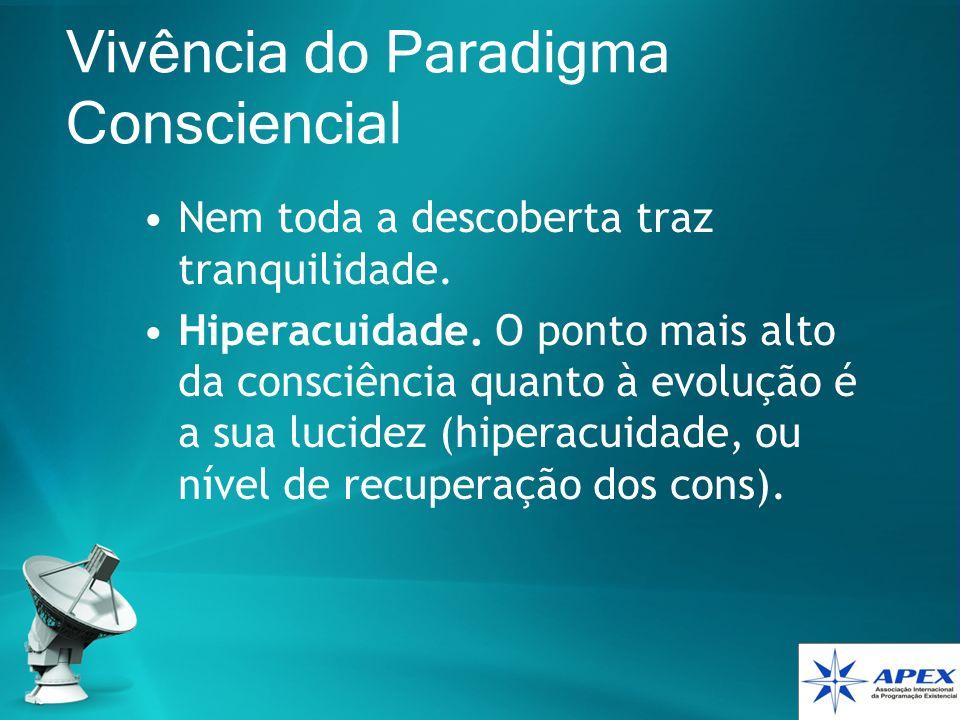 Vivência do Paradigma Consciencial Nem toda a descoberta traz tranquilidade. Hiperacuidade. O ponto mais alto da consciência quanto à evolução é a sua
