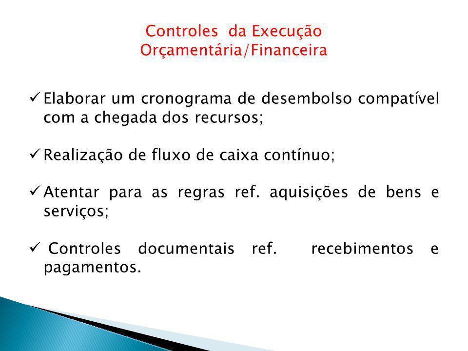 Controles da Execução Orçamentária/Financeira Elaborar um cronograma de desembolso compatível com a chegada dos recursos; Realização de fluxo de caixa contínuo; Atentar para as regras ref.
