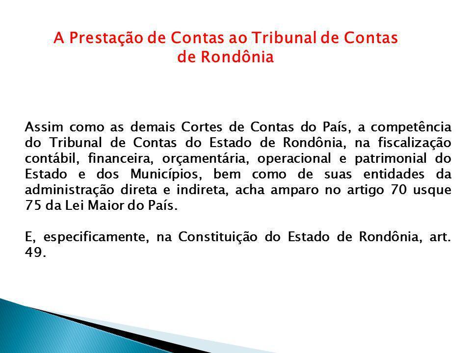 A Prestação de Contas ao Tribunal de Contas de Rondônia Assim como as demais Cortes de Contas do País, a competência do Tribunal de Contas do Estado de Rondônia, na fiscalização contábil, financeira, orçamentária, operacional e patrimonial do Estado e dos Municípios, bem como de suas entidades da administração direta e indireta, acha amparo no artigo 70 usque 75 da Lei Maior do País.
