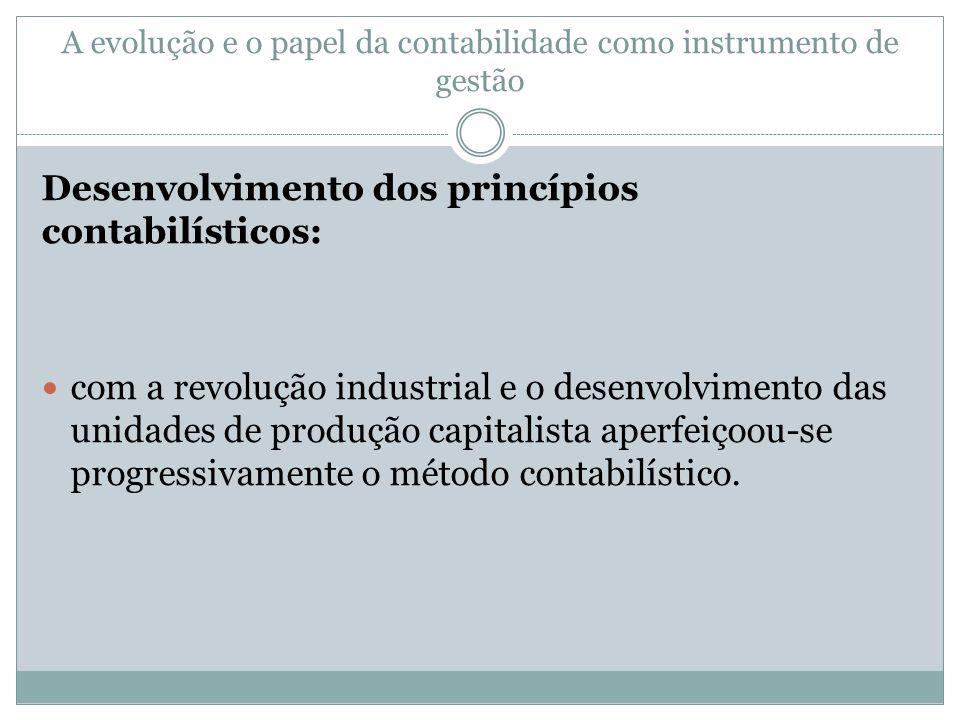 A evolução e o papel da contabilidade como instrumento de gestão Desenvolvimento dos princípios contabilísticos: com a revolução industrial e o desenvolvimento das unidades de produção capitalista aperfeiçoou-se progressivamente o método contabilístico.