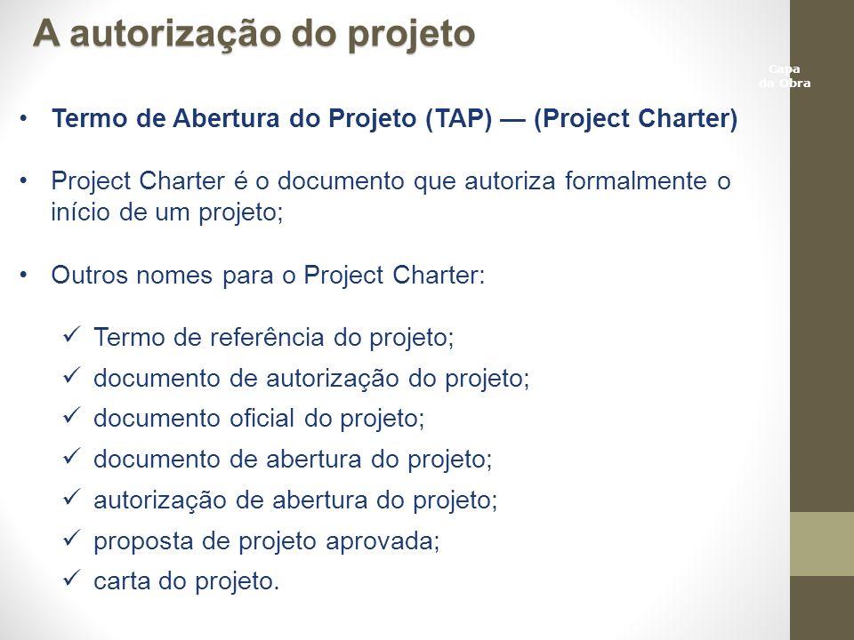 Capa da Obra A autorização do projeto Termo de Abertura do Projeto (TAP) (Project Charter) Project Charter é o documento que autoriza formalmente o in