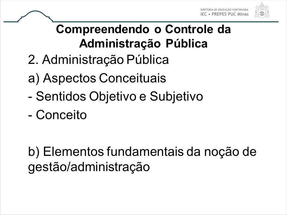 Compreendendo o Controle da Administração Pública 2. Administração Pública a) Aspectos Conceituais - Sentidos Objetivo e Subjetivo - Conceito b) Eleme