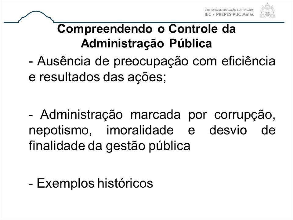 Compreendendo o Controle da Administração Pública - Ausência de preocupação com eficiência e resultados das ações; - Administração marcada por corrupç