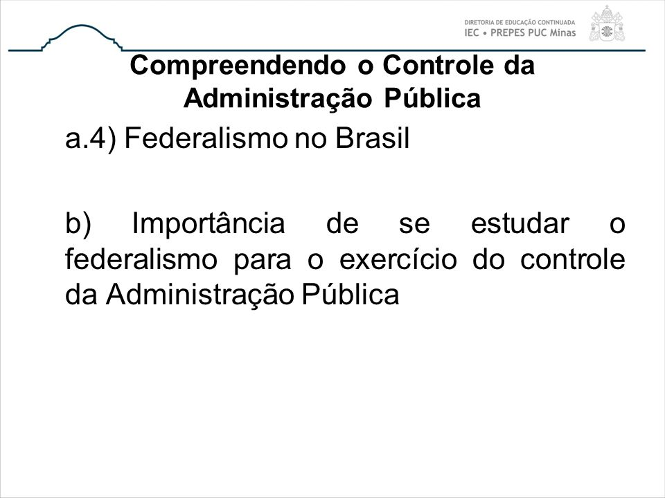 Compreendendo o Controle da Administração Pública a.4) Federalismo no Brasil b) Importância de se estudar o federalismo para o exercício do controle d