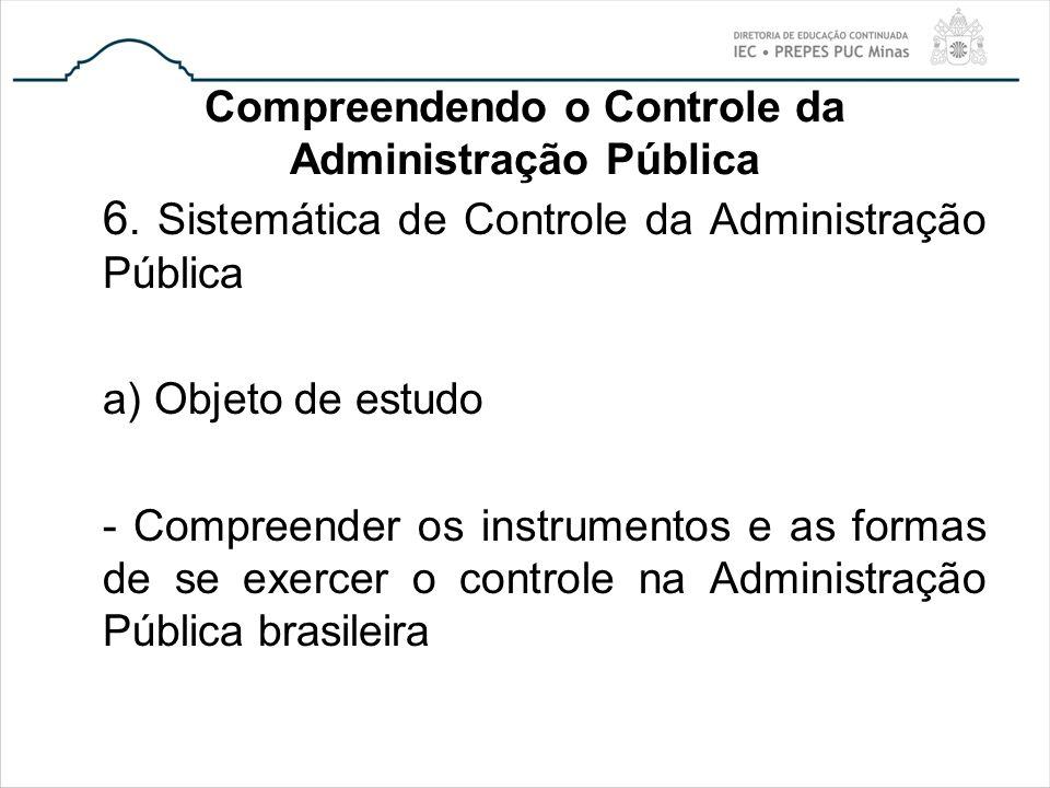 Compreendendo o Controle da Administração Pública 6. Sistemática de Controle da Administração Pública a) Objeto de estudo - Compreender os instrumento