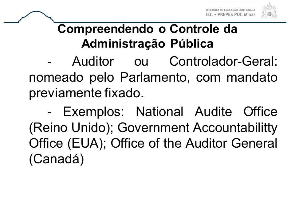 Compreendendo o Controle da Administração Pública - Auditor ou Controlador-Geral: nomeado pelo Parlamento, com mandato previamente fixado. - Exemplos:
