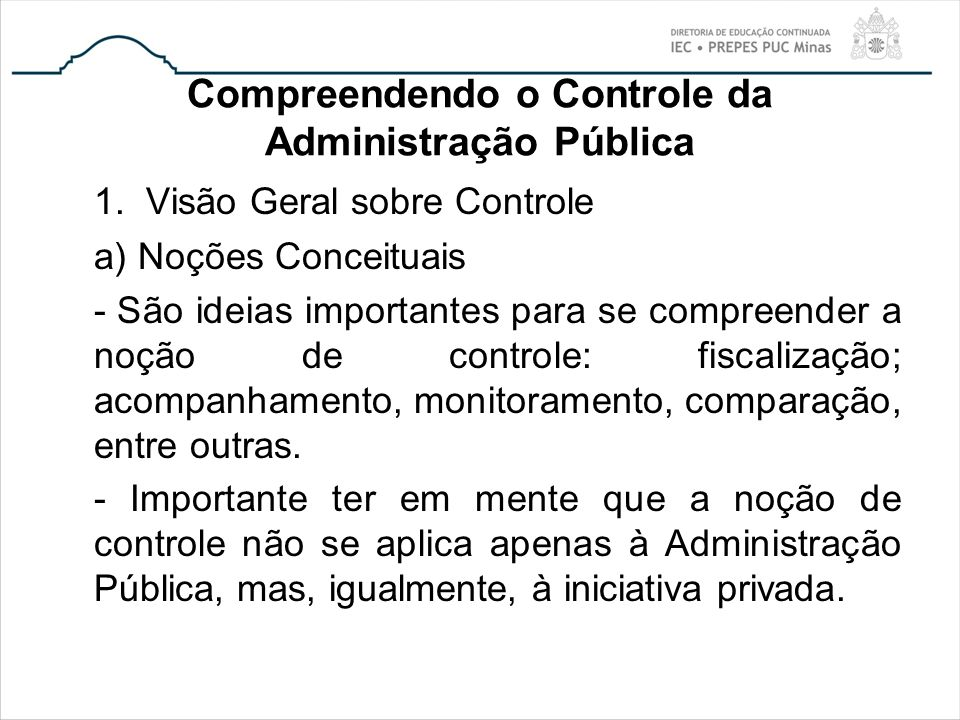 Compreendendo o Controle da Administração Pública 1. Visão Geral sobre Controle a) Noções Conceituais - São ideias importantes para se compreender a n