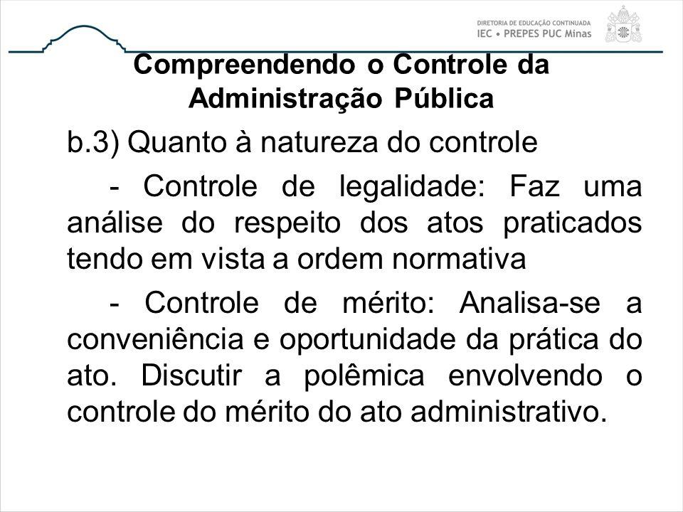 Compreendendo o Controle da Administração Pública b.3) Quanto à natureza do controle - Controle de legalidade: Faz uma análise do respeito dos atos pr
