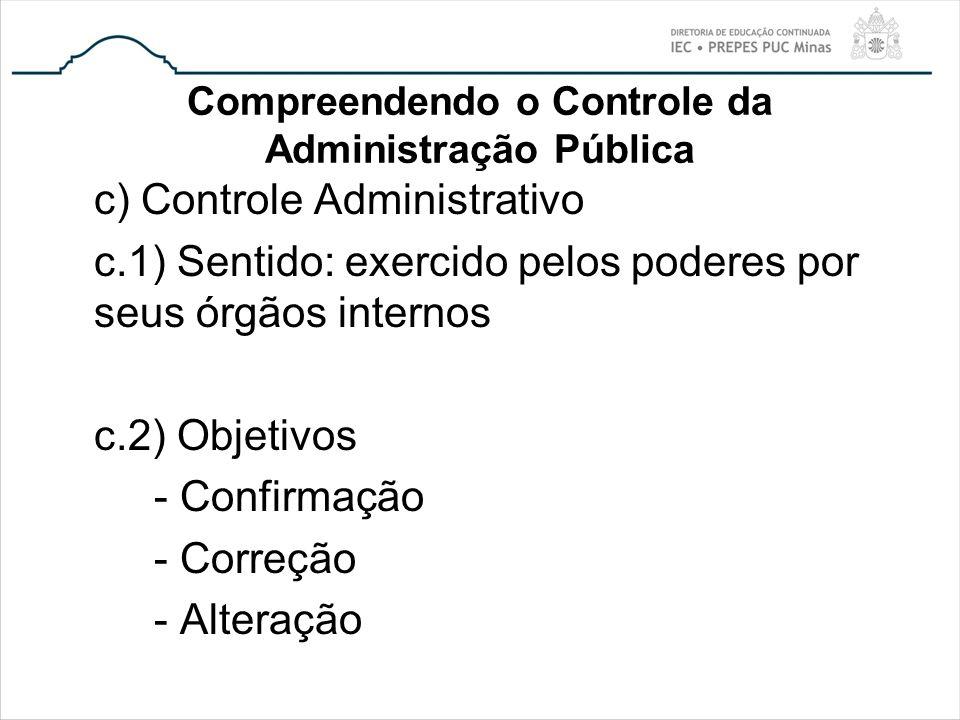 Compreendendo o Controle da Administração Pública c) Controle Administrativo c.1) Sentido: exercido pelos poderes por seus órgãos internos c.2) Objeti