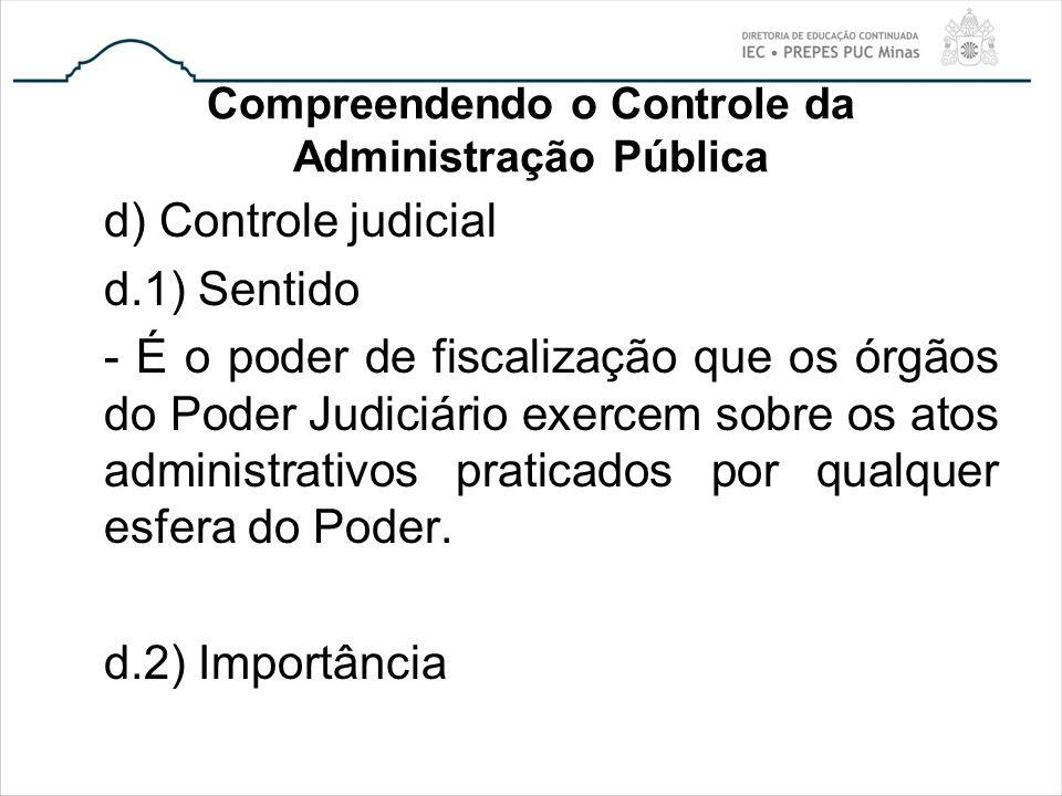 Compreendendo o Controle da Administração Pública d) Controle judicial d.1) Sentido - É o poder de fiscalização que os órgãos do Poder Judiciário exer