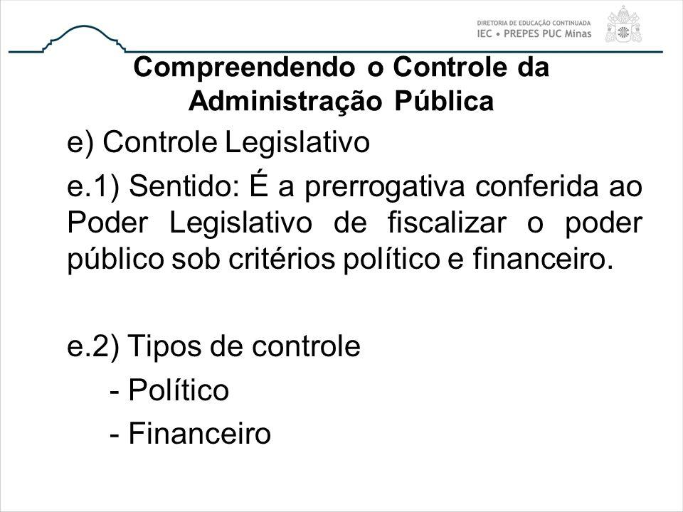 Compreendendo o Controle da Administração Pública e) Controle Legislativo e.1) Sentido: É a prerrogativa conferida ao Poder Legislativo de fiscalizar