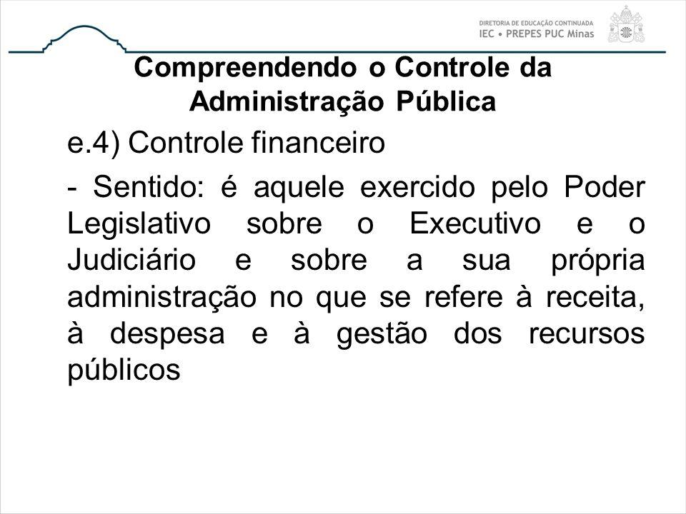 Compreendendo o Controle da Administração Pública e.4) Controle financeiro - Sentido: é aquele exercido pelo Poder Legislativo sobre o Executivo e o J