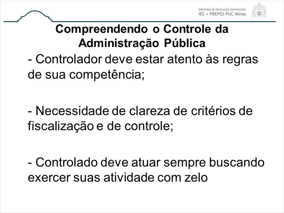 Compreendendo o Controle da Administração Pública - Controlador deve estar atento às regras de sua competência; - Necessidade de clareza de critérios