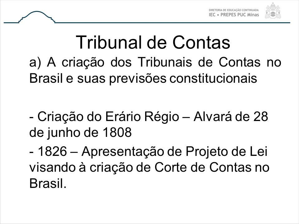 Tribunal de Contas a) A criação dos Tribunais de Contas no Brasil e suas previsões constitucionais - Criação do Erário Régio – Alvará de 28 de junho d