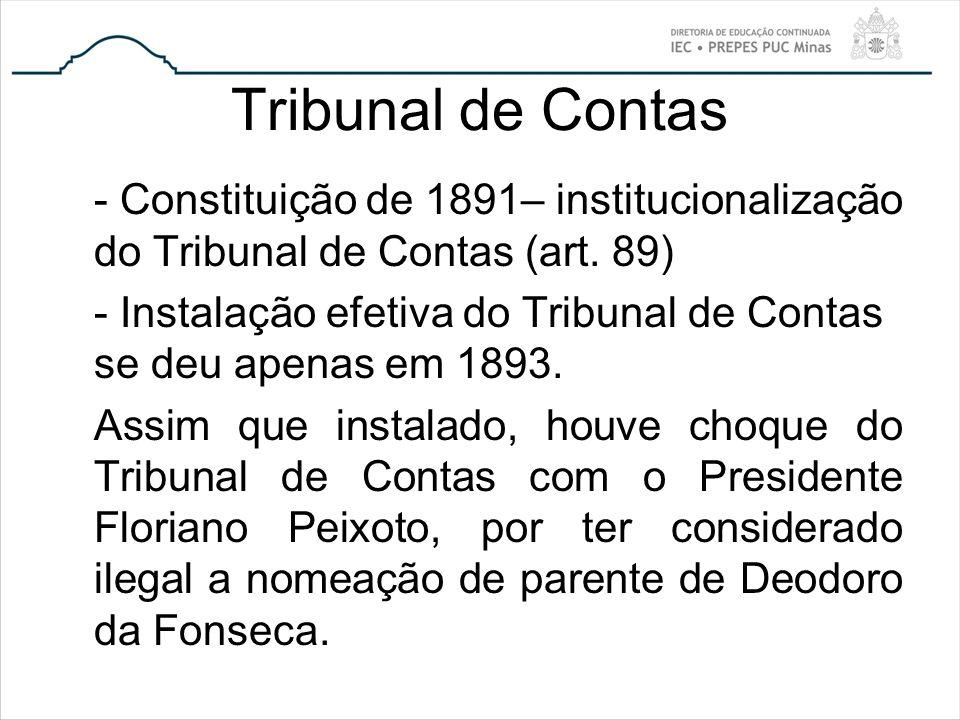 Tribunal de Contas - Constituição de 1891– institucionalização do Tribunal de Contas (art. 89) - Instalação efetiva do Tribunal de Contas se deu apena