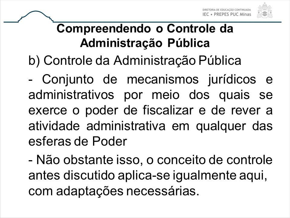 Compreendendo o Controle da Administração Pública b) Controle da Administração Pública - Conjunto de mecanismos jurídicos e administrativos por meio d